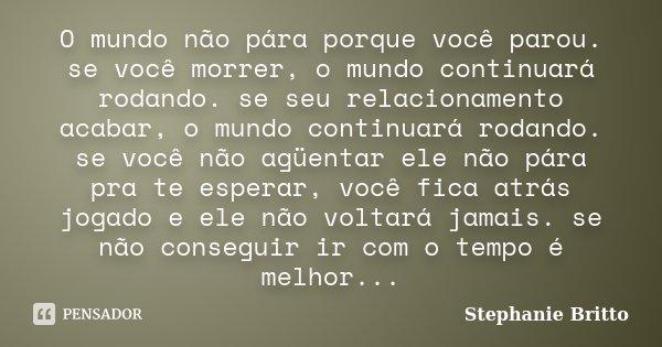 O mundo não pára porque você parou. se você morrer, o mundo continuará rodando. se seu relacionamento acabar, o mundo continuará rodando. se você não agüentar e... Frase de Stephanie Britto.