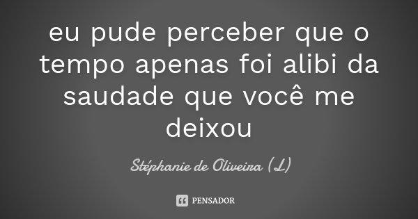 eu pude perceber que o tempo apenas foi alibi da saudade que você me deixou... Frase de Stéphanie de Oliveira (L).