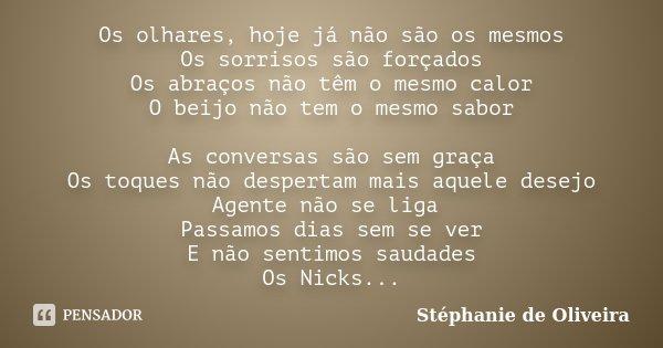 Os olhares, hoje já não são os mesmos Os sorrisos são forçados Os abraços não têm o mesmo calor O beijo não tem o mesmo sabor As conversas são sem graça Os toqu... Frase de Stéphanie de Oliveira.