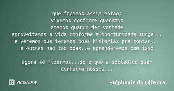 que façamos assim entao: vivemos conforme queremos amamos quando der vontade aproveitamos a vida conforme a oportunidade surge... e veremos que teremos boas his... Frase de Stéphanie de Oliveira.