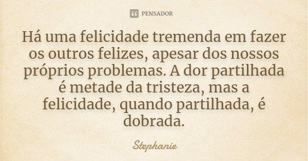 Há uma felicidade tremenda em fazer os outros felizes, apesar dos nossos próprios problemas. A dor partilhada é metade da tristeza, mas a felicidade, quando par... Frase de Stéphanie.