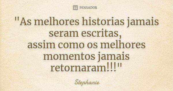 """""""As melhores historias jamais seram escritas, assim como os melhores momentos jamais retornaram!!!""""... Frase de Stéphanie."""