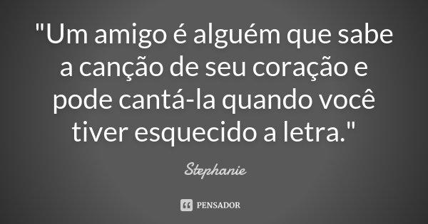 """""""Um amigo é alguém que sabe a canção de seu coração e pode cantá-la quando você tiver esquecido a letra.""""... Frase de Stephanie."""