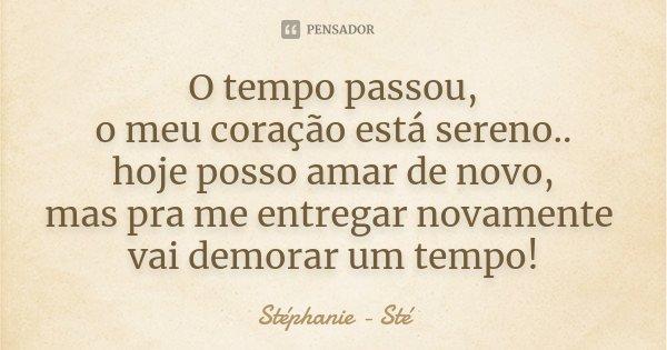 O tempo passou, o meu coração está sereno.. hoje posso amar de novo, mas pra me entregar novamente vai demorar um tempo!... Frase de Stéphanie ...sté.