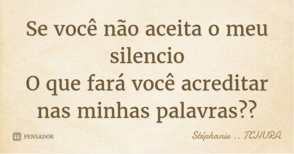 Se você não aceita o meu silencio O que fará você acreditar nas minhas palavras??... Frase de Stéphanie .. Tchura.