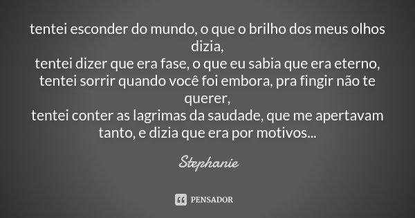 tentei esconder do mundo, o que o brilho dos meus olhos dizia, tentei dizer que era fase, o que eu sabia que era eterno, tentei sorrir quando você foi embora, p... Frase de Stephanie.