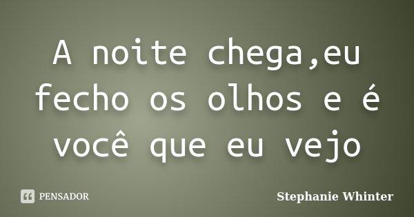 A noite chega,eu fecho os olhos e é você que eu vejo... Frase de Stephanie Whinter.