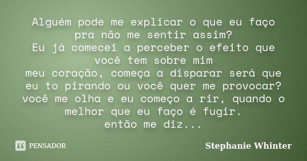 Alguém pode me explicar o que eu faço pra não me sentir assim? Eu já comecei a perceber o efeito que você tem sobre mim meu coração, começa a disparar será que ... Frase de Stephanie Whinter.