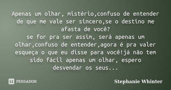 Apenas um olhar, mistério,confuso de entender de que me vale ser sincero,se o destino me afasta de você? se for pra ser assim, será apenas um olhar,confuso de e... Frase de Stephanie Whinter.