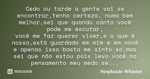 Cedo ou tarde a gente vai se encontrar,tenho certeza, numa bem melhor,sei que quando canto você pode me escutar, você me faz querer viver,e o que é nosso,está g... Frase de Stephanie Whinter.