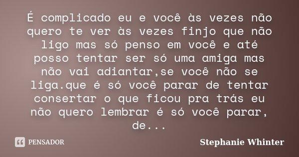 É complicado eu e você às vezes não quero te ver às vezes finjo que não ligo mas só penso em você e até posso tentar ser só uma amiga mas não vai adiantar,se vo... Frase de Stephanie Whinter.