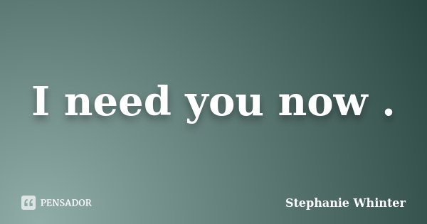 I need you now .... Frase de Stephanie Whinter.