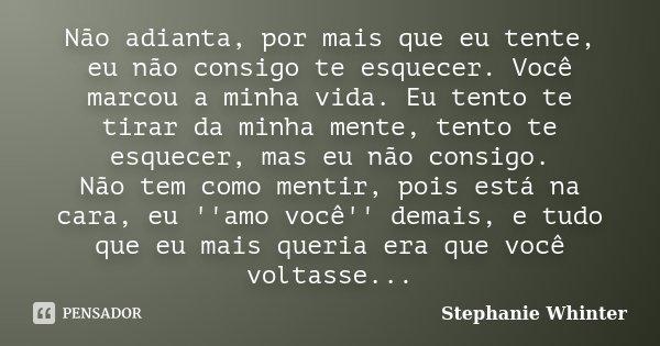 Não adianta, por mais que eu tente, eu não consigo te esquecer.Você marcou a minha vida.Eu tento te tirar da minha mente, tento te esquecer, mas eu não consigo.... Frase de Stephanie Whinter.