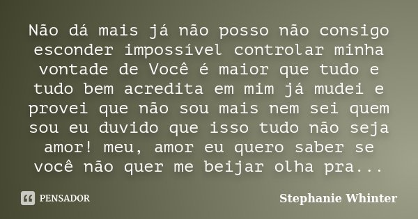 Não dá mais já não posso não consigo esconder impossível controlar minha vontade de Você é maior que tudo e tudo bem acredita em mim já mudei e provei que não s... Frase de Stephanie Whinter.