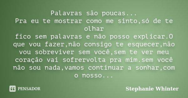 Palavras são poucas... Pra eu te mostrar como me sinto,só de te olhar fico sem palavras e não posso explicar.O que vou fazer,não consigo te esquecer,não vou sob... Frase de Stephanie Whinter.