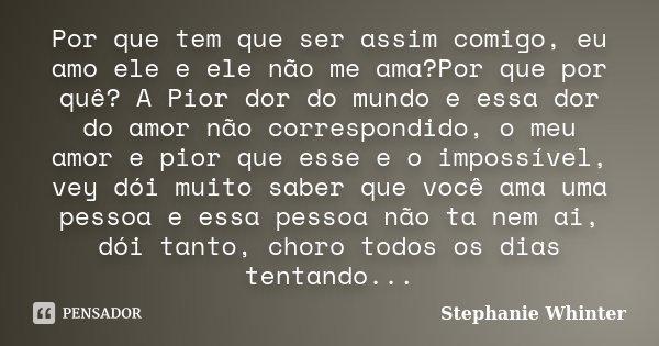 Por que tem que ser assim comigo, eu amo ele e ele não me ama?Por que por quê? A Pior dor do mundo e essa dor do amor não correspondido, o meu amor e pior que e... Frase de Stephanie Whinter.