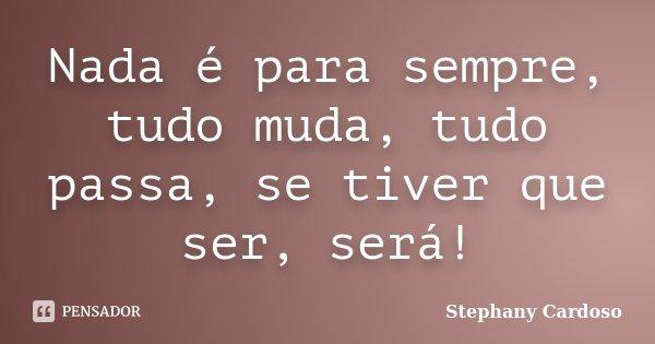 Nada é para sempre, tudo muda, tudo passa, se tiver que ser, será!... Frase de Stephany Cardoso.