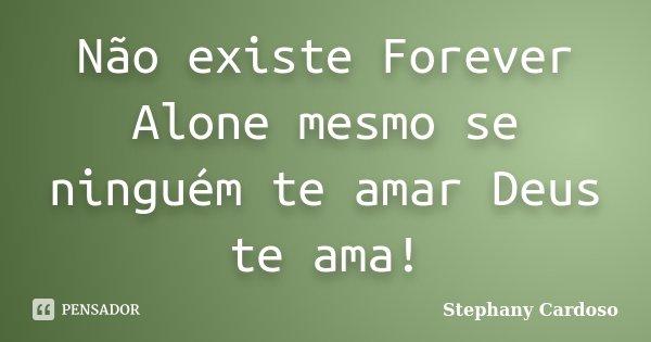 Não existe Forever Alone mesmo se ninguém te amar Deus te ama!... Frase de Stephany Cardoso.