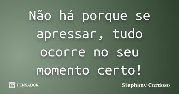 Não há porque se apressar, tudo ocorre no seu momento certo!... Frase de Stephany Cardoso.