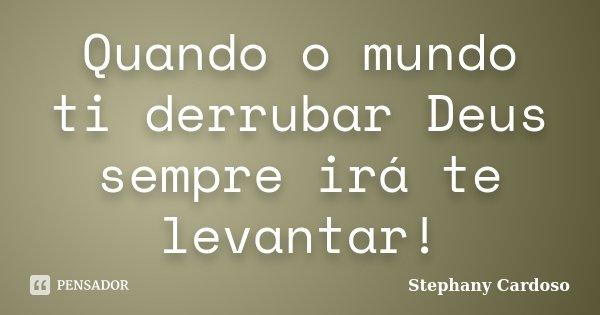 Quando o mundo ti derrubar Deus sempre irá te levantar!... Frase de Stephany Cardoso.