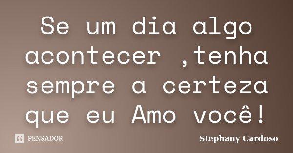 Se um dia algo acontecer ,tenha sempre a certeza que eu Amo você!... Frase de Stephany Cardoso.