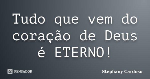 Tudo que vem do coração de Deus é ETERNO!... Frase de Stephany Cardoso.