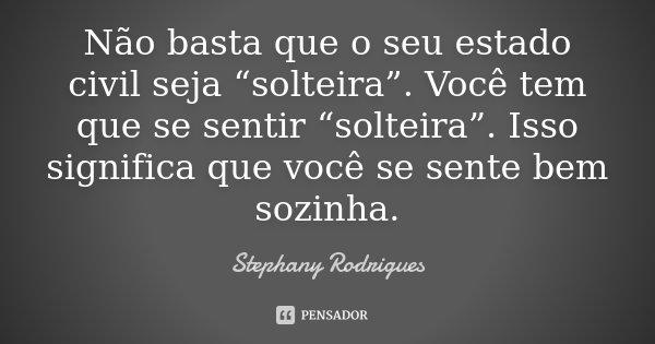 """Não basta que o seu estado civil seja """"solteira"""". Você tem que se sentir """"solteira"""". Isso significa que você se sente bem sozinha.... Frase de Stephany Rodrigues."""