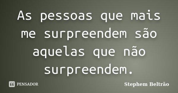 As pessoas que mais me surpreendem são aquelas que não surpreendem.... Frase de Stephem Beltrão.