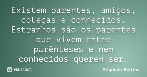 Existem parentes, amigos, colegas e conhecidos. Estranhos são os parentes que vivem entre parênteses e nem conhecidos querem ser.... Frase de Stephem Beltrão.