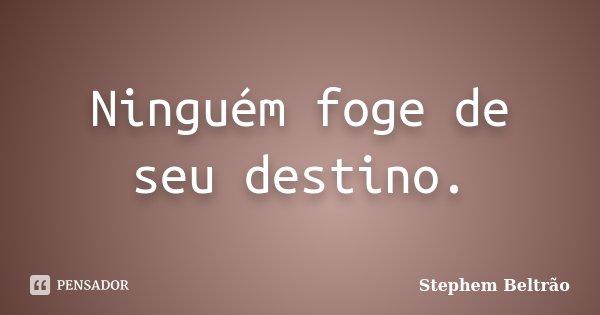 Ninguém foge de seu destino.... Frase de Stephem Beltrão.