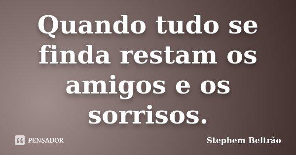 Quando tudo se finda restam os amigos e os sorrisos.... Frase de Stephem Beltrão.
