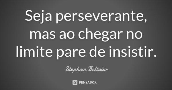 Seja perseverante, mas ao chegar no limite pare de insistir.... Frase de Stephem Beltrão.