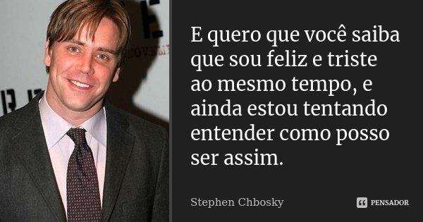 E quero que você saiba que sou feliz e triste ao mesmo tempo, e ainda estou tentando entender como posso ser assim.... Frase de Stephen Chbosky.