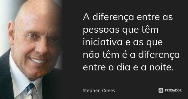 A diferença entre as pessoas que têm iniciativa e as que não têm é a diferença entre o dia e a noite.... Frase de Stephen Covey.
