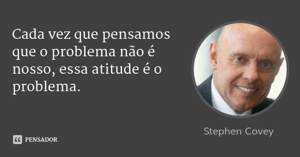 Cada vez que pensamos que o problema não é nosso, essa atitude é o problema.... Frase de Stephen Covey.