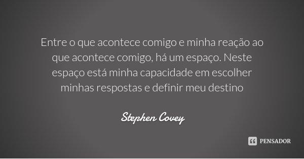 Entre o que acontece comigo e minha reação ao que acontece comigo, há um espaço. Neste espaço está minha capacidade em escolher minhas respostas e definir meu d... Frase de Stephen Covey.