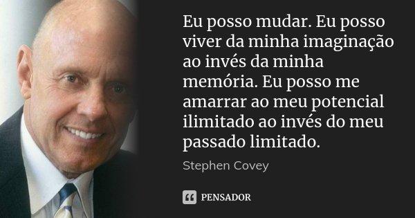 Eu posso mudar. Eu posso viver da minha imaginação ao invés da minha memória. Eu posso me amarrar ao meu potencial ilimitado ao invés do meu passado limitado.... Frase de Stephen Covey.
