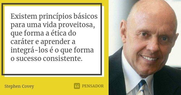 Existem princípios básicos para uma vida proveitosa, que forma a ética do caráter e aprender a integrá-los é o que forma o sucesso consistente.... Frase de Stephen Covey.