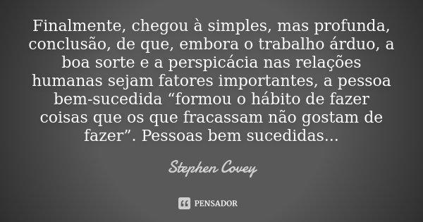 Finalmente, chegou à simples, mas profunda, conclusão, de que, embora o trabalho árduo, a boa sorte e a perspicácia nas relações humanas sejam fatores important... Frase de Stephen Covey.
