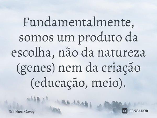 Fundamentalmente, somos um produto da escolha, não da natureza (genes) nem da criação (educação, meio).... Frase de Stephen Covey.