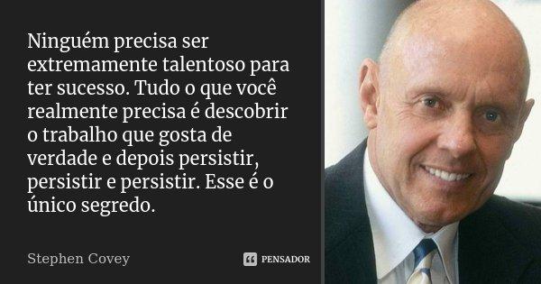 Ninguém precisa ser extremamente talentoso para ter sucesso. Tudo o que você realmente precisa é descobrir o trabalho que gosta de verdade e depois persistir, p... Frase de Stephen Covey.