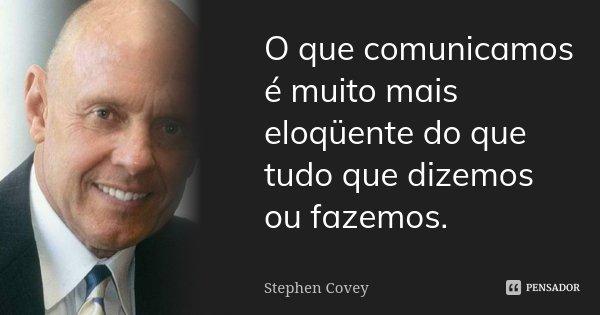 O que comunicamos é muito mais eloqüente do que tudo que dizemos ou fazemos.... Frase de Stephen Covey.
