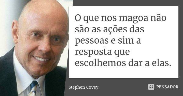 O que nos magoa não são as ações das pessoas e sim a resposta que escolhemos dar a elas.... Frase de Stephen Covey.