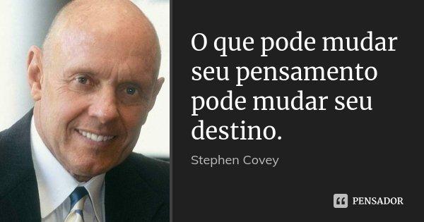 O que pode mudar seu pensamento pode mudar seu destino.... Frase de Stephen Covey.