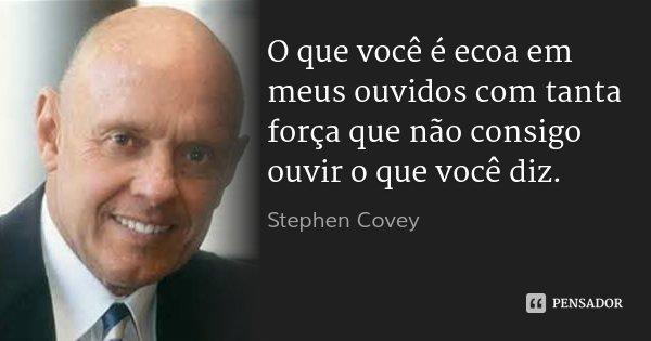 O que você é ecoa em meus ouvidos com tanta força que não consigo ouvir o que você diz.... Frase de Stephen Covey.