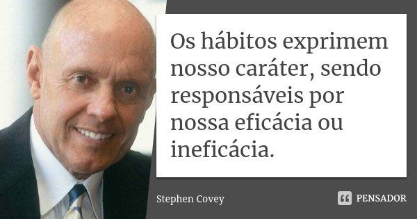 Os hábitos exprimem nosso caráter, sendo responsáveis por nossa eficácia ou ineficácia.... Frase de Stephen Covey.