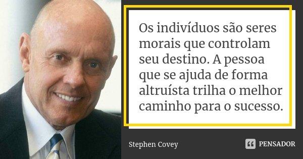 Os indivíduos são seres morais que controlam seu destino. A pessoa que se ajuda de forma altruísta trilha o melhor caminho para o sucesso.... Frase de Stephen Covey.