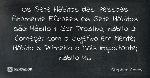 Os Sete Hábitos das Pessoas Altamente Eficazes Os Sete Hábitos são: Hábito 1: Ser Proativo; Hábito 2: Começar com o Objetivo em Mente; Hábito 3: Primeiro o Mais... Frase de Stephen Covey.