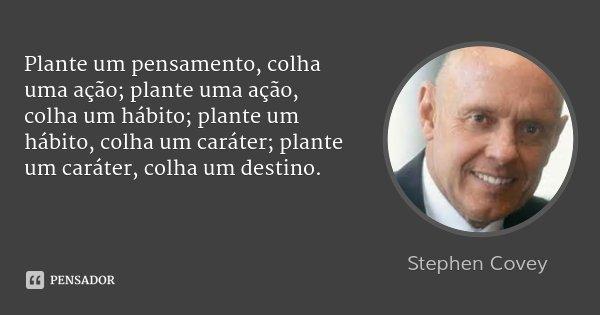 Plante um pensamento, colha uma ação; plante uma ação, colha um hábito; plante um hábito, colha um caráter; plante um caráter, colha um destino.... Frase de Stephen Covey.
