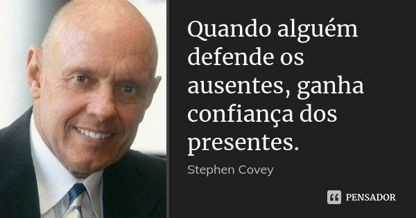 Quando alguém defende os ausentes, ganha confiança dos presentes.... Frase de Stephen Covey.